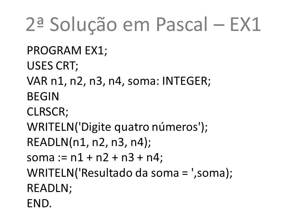 2ª Solução em Pascal – EX1 PROGRAM EX1; USES CRT; VAR n1, n2, n3, n4, soma: INTEGER; BEGIN CLRSCR; WRITELN('Digite quatro números'); READLN(n1, n2, n3