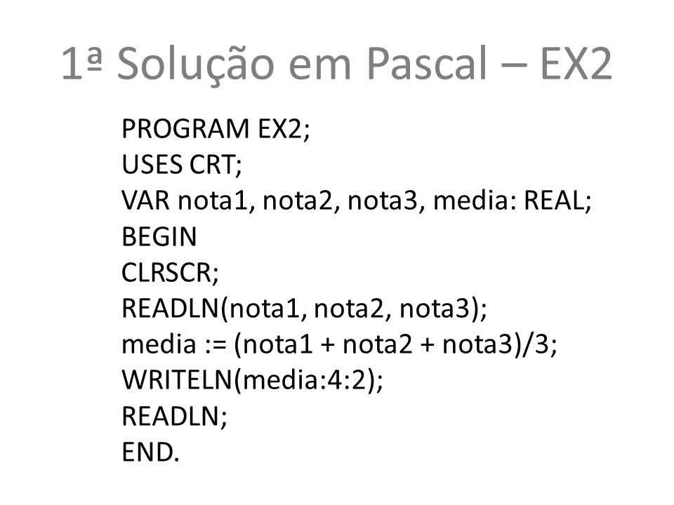 1ª Solução em Pascal – EX2 PROGRAM EX2; USES CRT; VAR nota1, nota2, nota3, media: REAL; BEGIN CLRSCR; READLN(nota1, nota2, nota3); media := (nota1 + nota2 + nota3)/3; WRITELN(media:4:2); READLN; END.