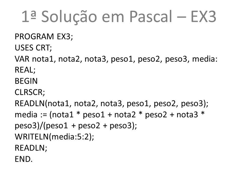1ª Solução em Pascal – EX3 PROGRAM EX3; USES CRT; VAR nota1, nota2, nota3, peso1, peso2, peso3, media: REAL; BEGIN CLRSCR; READLN(nota1, nota2, nota3,