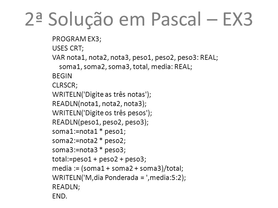 2ª Solução em Pascal – EX3 PROGRAM EX3; USES CRT; VAR nota1, nota2, nota3, peso1, peso2, peso3: REAL; soma1, soma2, soma3, total, media: REAL; BEGIN CLRSCR; WRITELN( Digite as três notas ); READLN(nota1, nota2, nota3); WRITELN( Digite os três pesos ); READLN(peso1, peso2, peso3); soma1:=nota1 * peso1; soma2:=nota2 * peso2; soma3:=nota3 * peso3; total:=peso1 + peso2 + peso3; media := (soma1 + soma2 + soma3)/total; WRITELN( M'dia Ponderada = ,media:5:2); READLN; END.