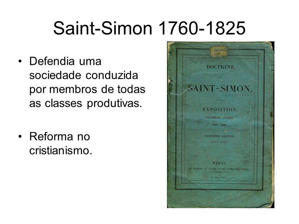Saint-Simon 1760-1825 •Defendia uma sociedade conduzida por membros de todas as classes produtivas. •Reforma no cristianismo.