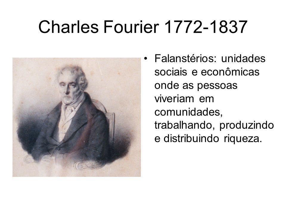 Charles Fourier 1772-1837 •Falanstérios: unidades sociais e econômicas onde as pessoas viveriam em comunidades, trabalhando, produzindo e distribuindo