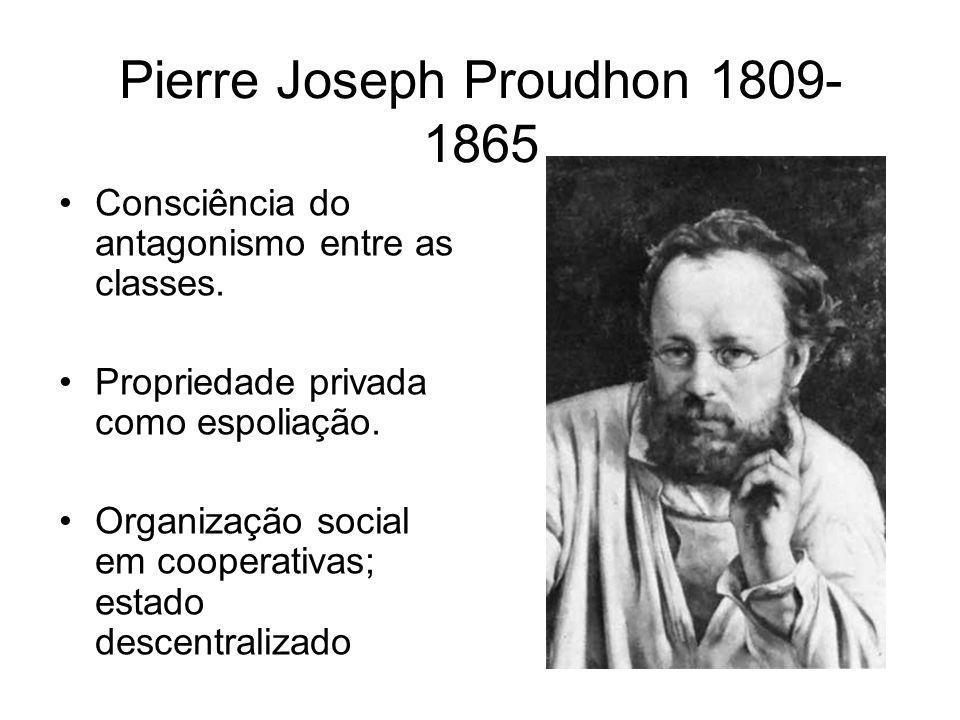 Pierre Joseph Proudhon 1809- 1865 •Consciência do antagonismo entre as classes. •Propriedade privada como espoliação. •Organização social em cooperati