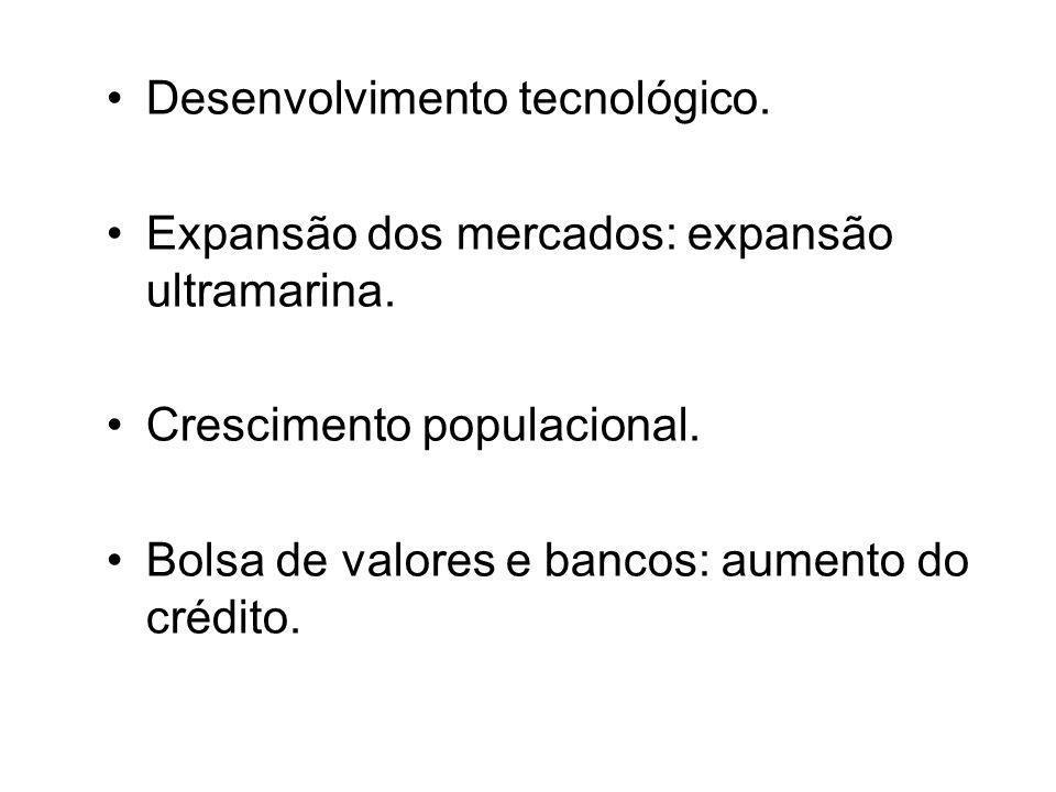 •Desenvolvimento tecnológico. •Expansão dos mercados: expansão ultramarina. •Crescimento populacional. •Bolsa de valores e bancos: aumento do crédito.
