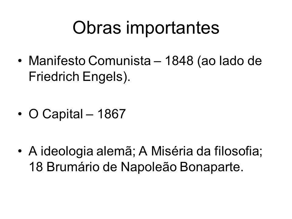 Obras importantes •Manifesto Comunista – 1848 (ao lado de Friedrich Engels). •O Capital – 1867 •A ideologia alemã; A Miséria da filosofia; 18 Brumário