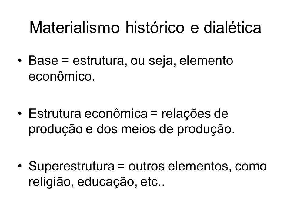 Materialismo histórico e dialética •Base = estrutura, ou seja, elemento econômico. •Estrutura econômica = relações de produção e dos meios de produção