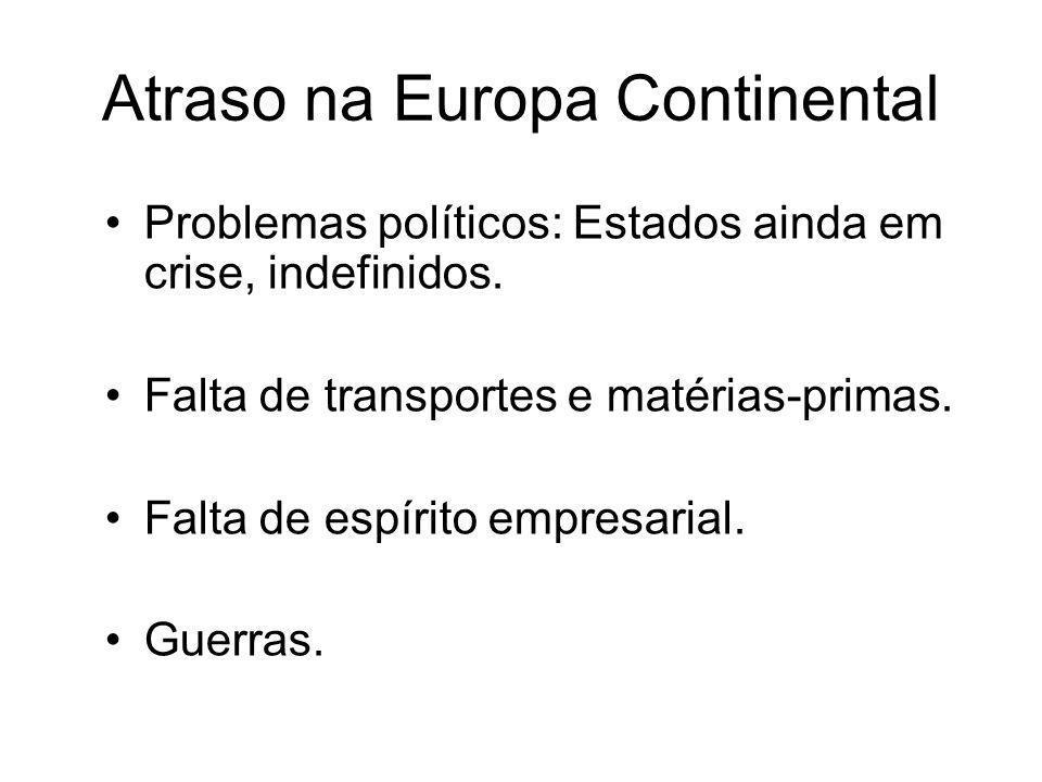 Atraso na Europa Continental •Problemas políticos: Estados ainda em crise, indefinidos. •Falta de transportes e matérias-primas. •Falta de espírito em