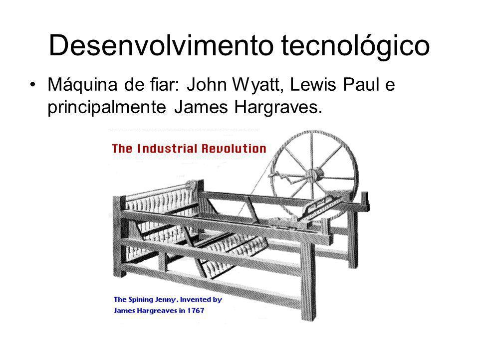 Desenvolvimento tecnológico •Máquina de fiar: John Wyatt, Lewis Paul e principalmente James Hargraves.