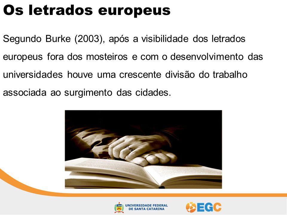 Os letrados europeus Segundo Burke (2003), após a visibilidade dos letrados europeus fora dos mosteiros e com o desenvolvimento das universidades houv