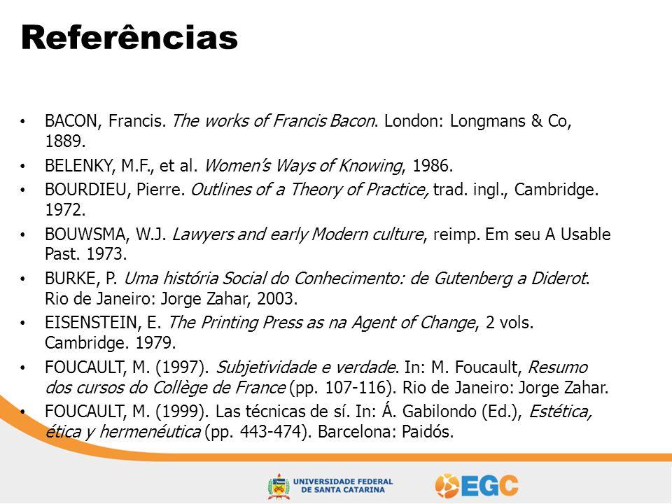 Referências • BACON, Francis. The works of Francis Bacon. London: Longmans & Co, 1889. • BELENKY, M.F., et al. Women's Ways of Knowing, 1986. • BOURDI