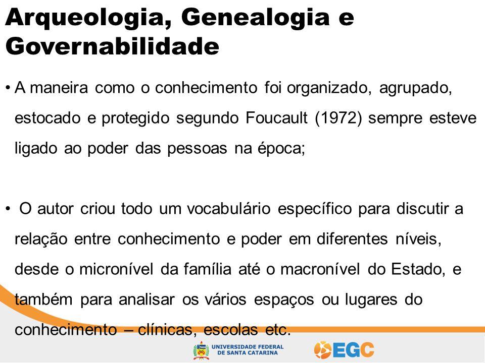 Arqueologia, Genealogia e Governabilidade •A maneira como o conhecimento foi organizado, agrupado, estocado e protegido segundo Foucault (1972) sempre