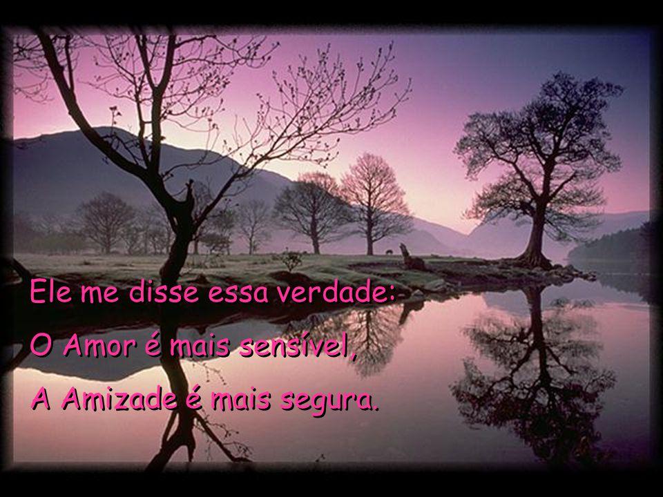 Ele me disse essa verdade: O Amor é mais sensível, A Amizade é mais segura.