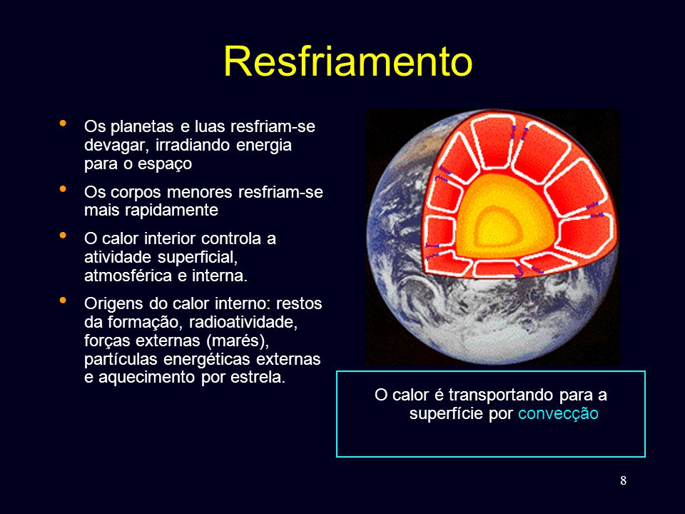 8 Resfriamento • Os planetas e luas resfriam-se devagar, irradiando energia para o espaço • Os corpos menores resfriam-se mais rapidamente • O calor interior controla a atividade superficial, atmosférica e interna.