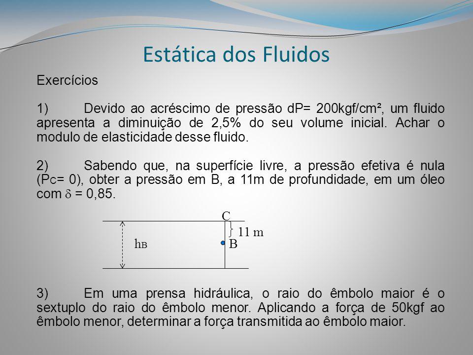 Estática dos Fluidos Exercícios 1)Devido ao acréscimo de pressão dP= 200kgf/cm², um fluido apresenta a diminuição de 2,5% do seu volume inicial. Achar