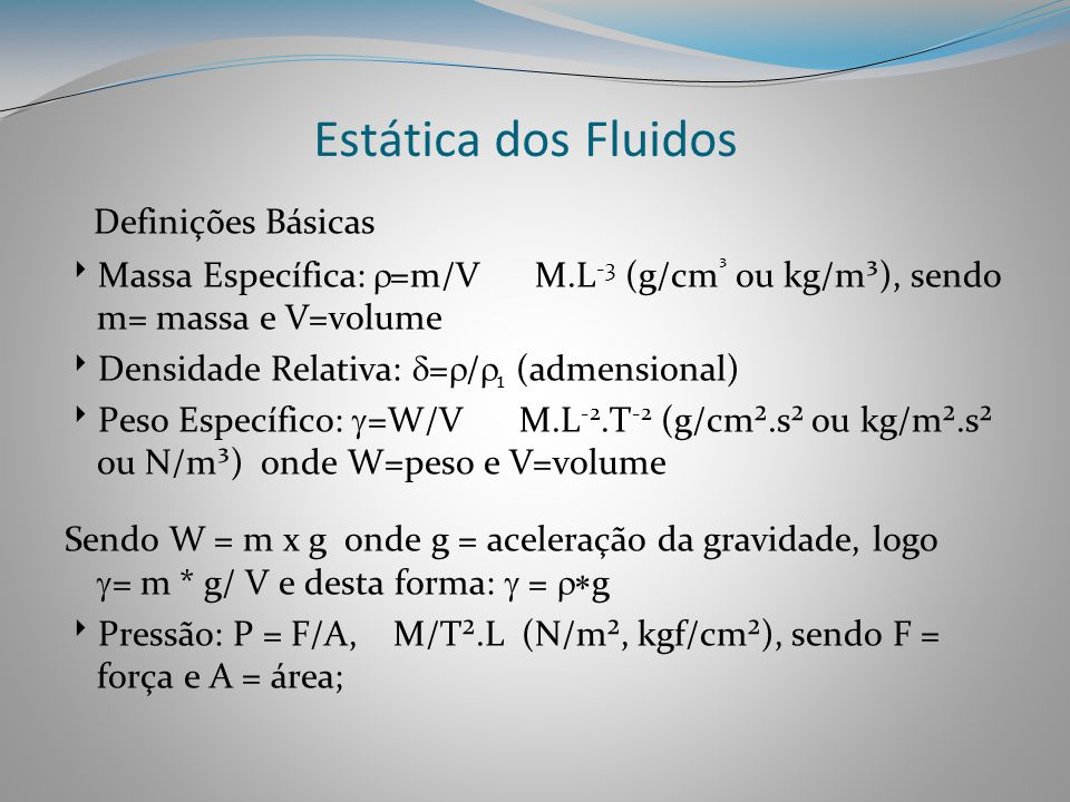 Estática dos Fluidos Definições Básicas  Massa Específica:  =m/V M.L -3 (g/cm ³ ou kg/m³), sendo m= massa e V=volume  Densidade Relativa:  =  / 
