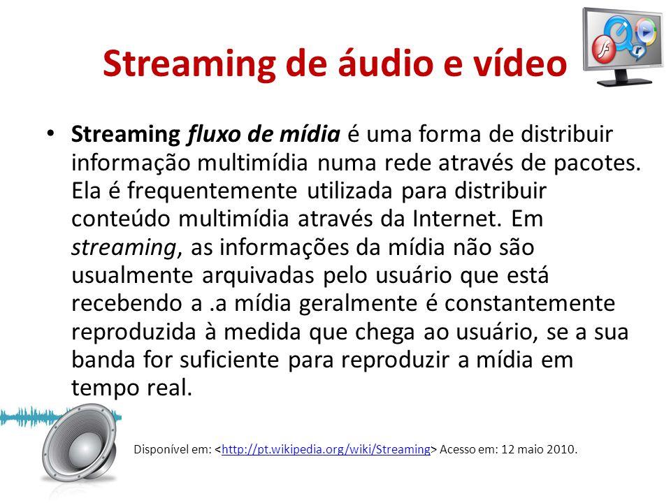 Streaming de áudio e vídeo • Streaming fluxo de mídia é uma forma de distribuir informação multimídia numa rede através de pacotes. Ela é frequentemen
