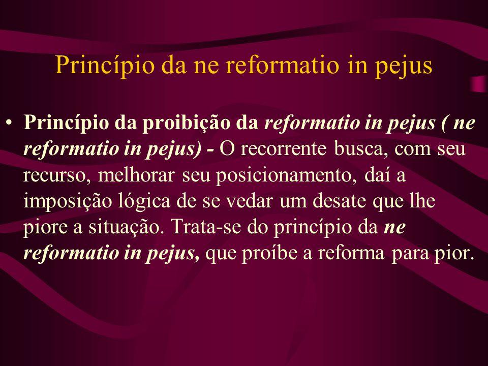 Princípio da ne reformatio in pejus •Princípio da proibição da reformatio in pejus ( ne reformatio in pejus) - O recorrente busca, com seu recurso, melhorar seu posicionamento, daí a imposição lógica de se vedar um desate que lhe piore a situação.