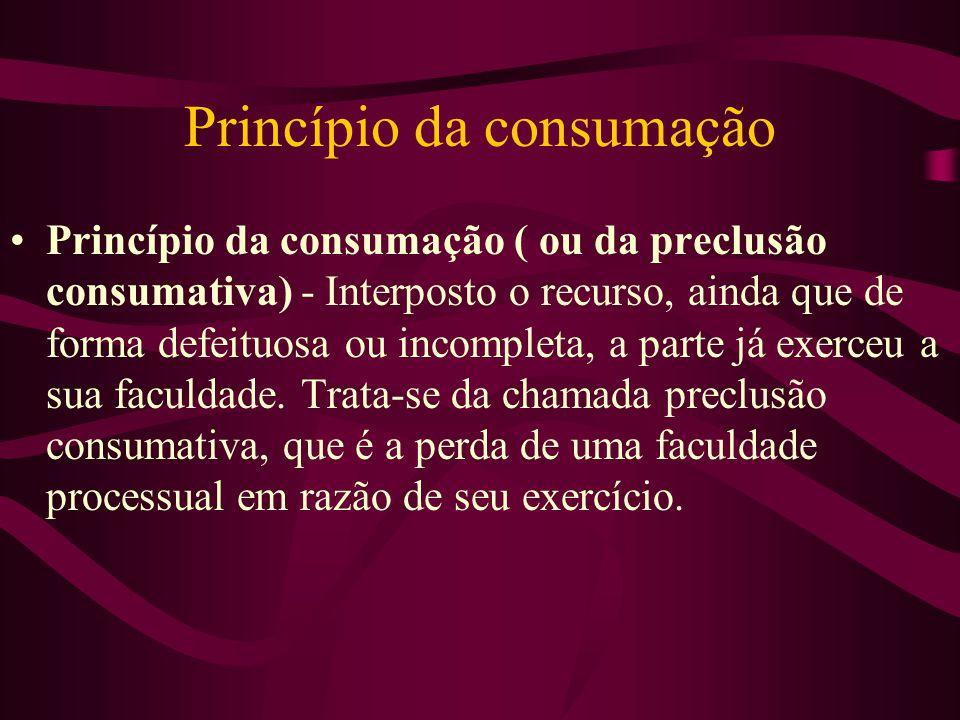 Princípio da consumação •Princípio da consumação ( ou da preclusão consumativa) - Interposto o recurso, ainda que de forma defeituosa ou incompleta, a parte já exerceu a sua faculdade.