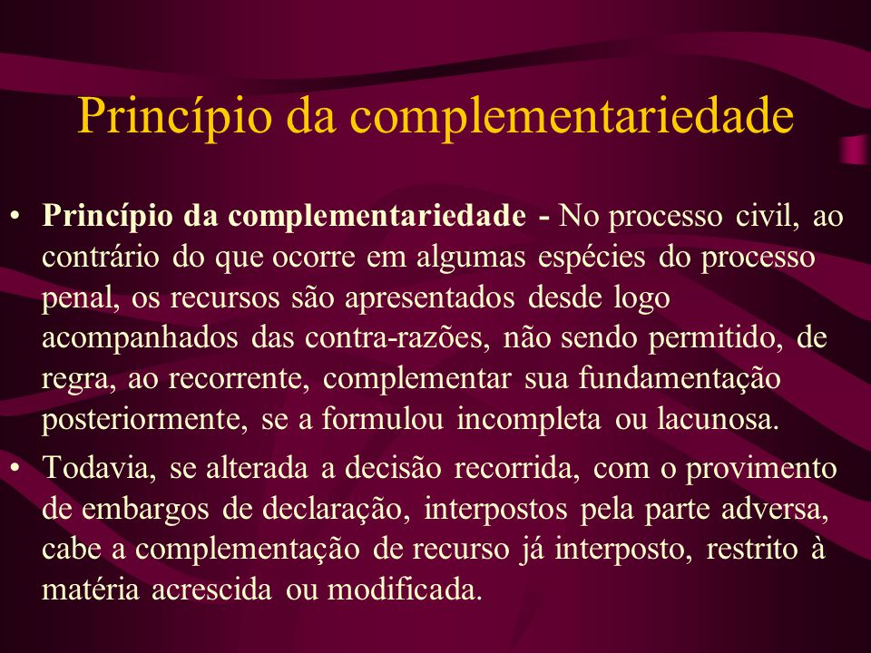Princípio da complementariedade •Princípio da complementariedade - No processo civil, ao contrário do que ocorre em algumas espécies do processo penal, os recursos são apresentados desde logo acompanhados das contra-razões, não sendo permitido, de regra, ao recorrente, complementar sua fundamentação posteriormente, se a formulou incompleta ou lacunosa.