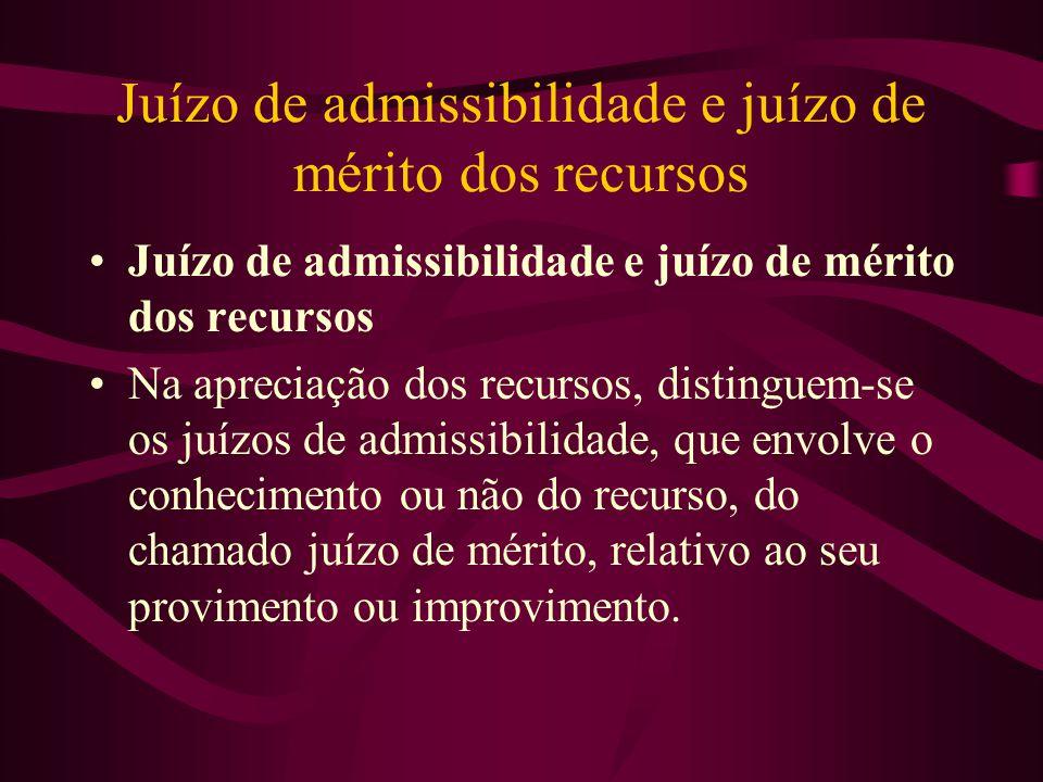 Juízo de admissibilidade e juízo de mérito dos recursos •Juízo de admissibilidade e juízo de mérito dos recursos •Na apreciação dos recursos, distinguem-se os juízos de admissibilidade, que envolve o conhecimento ou não do recurso, do chamado juízo de mérito, relativo ao seu provimento ou improvimento.