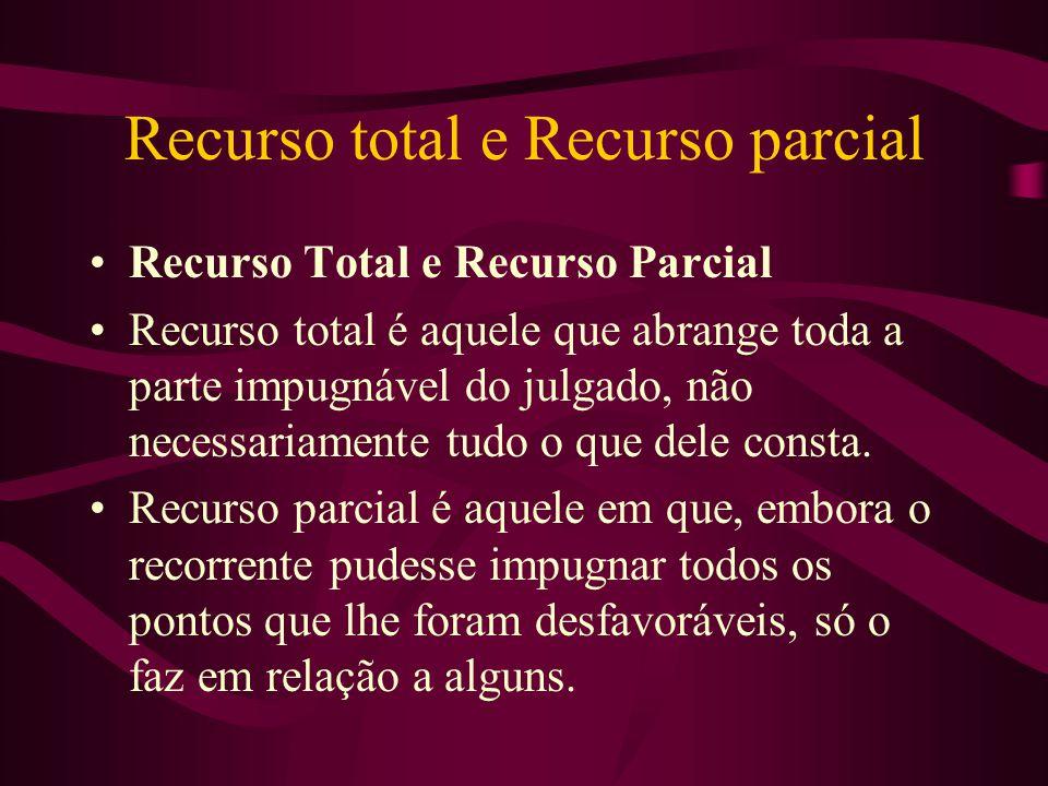 Recurso total e Recurso parcial •Recurso Total e Recurso Parcial •Recurso total é aquele que abrange toda a parte impugnável do julgado, não necessariamente tudo o que dele consta.