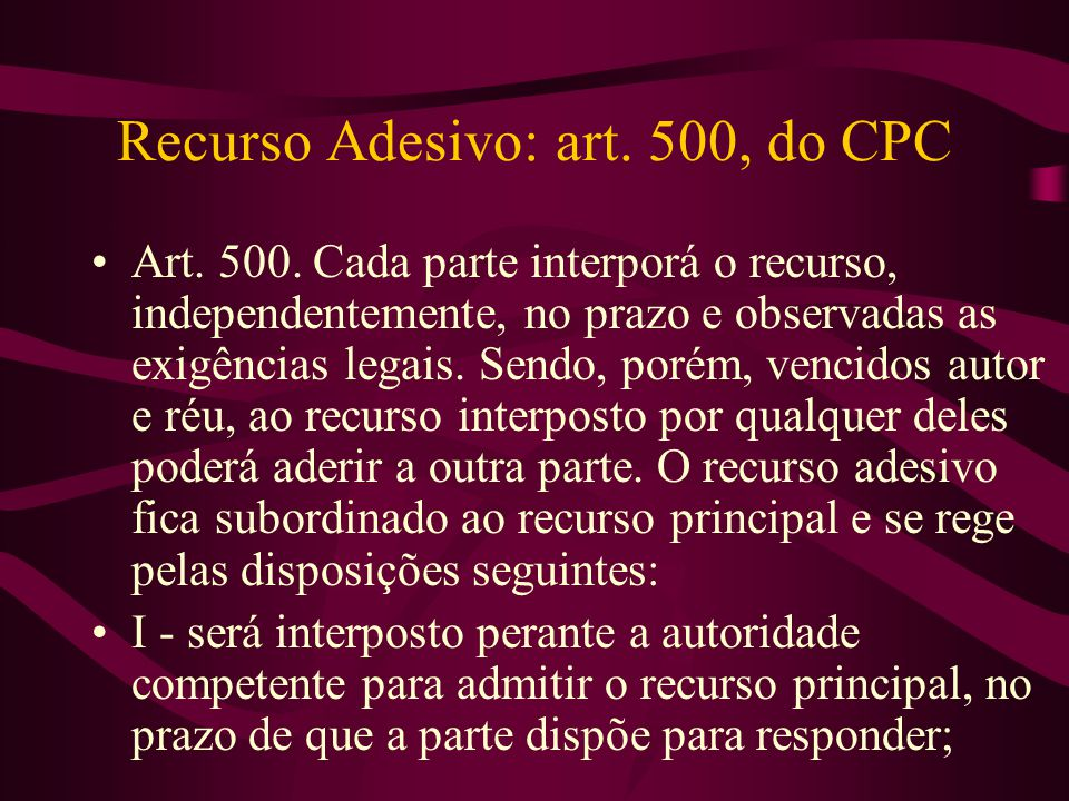 Recurso Adesivo: art. 500, do CPC •Art. 500. Cada parte interporá o recurso, independentemente, no prazo e observadas as exigências legais. Sendo, por