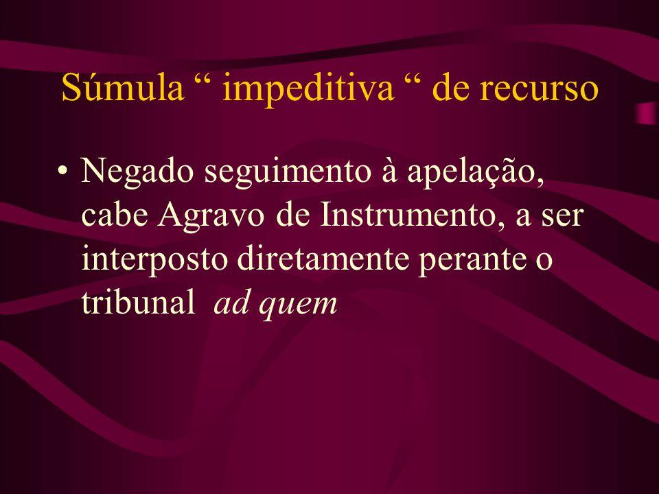 Súmula impeditiva de recurso •Negado seguimento à apelação, cabe Agravo de Instrumento, a ser interposto diretamente perante o tribunal ad quem