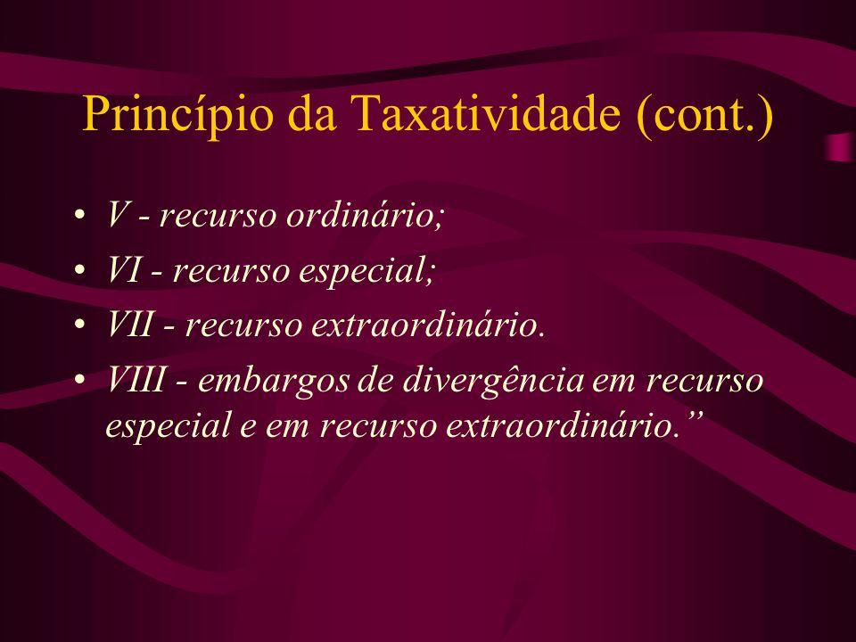 Princípio da Taxatividade (cont.) •V - recurso ordinário; •VI - recurso especial; •VII - recurso extraordinário.