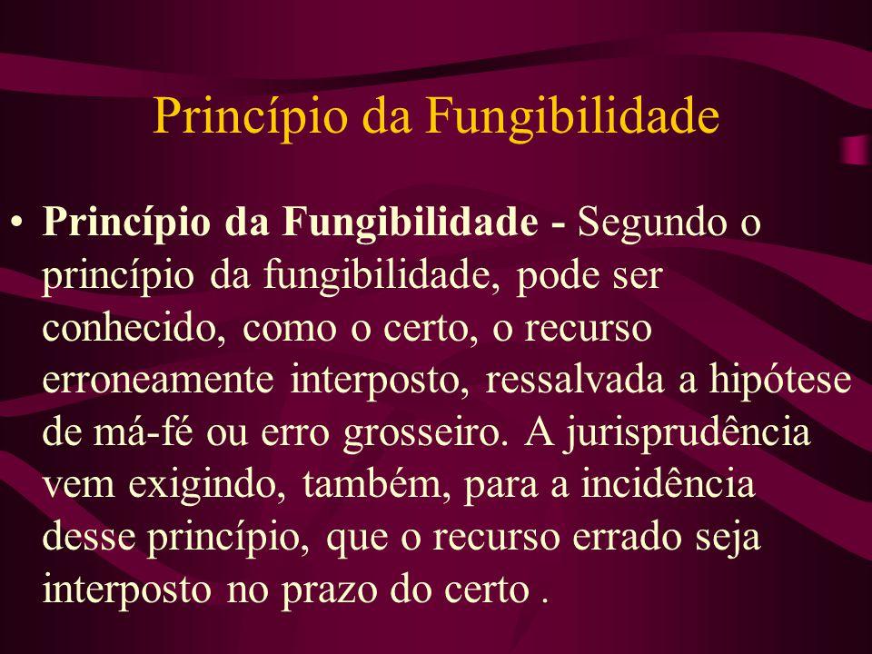 Princípio da Fungibilidade •Princípio da Fungibilidade - Segundo o princípio da fungibilidade, pode ser conhecido, como o certo, o recurso erroneamente interposto, ressalvada a hipótese de má-fé ou erro grosseiro.
