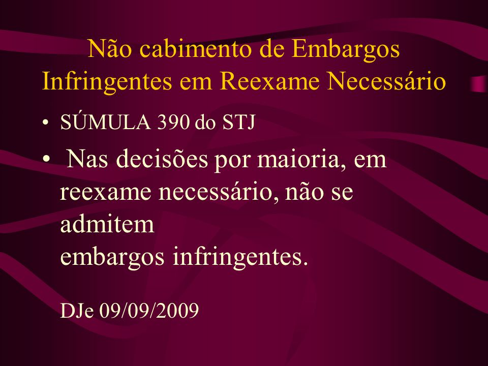 Não cabimento de Embargos Infringentes em Reexame Necessário •SÚMULA 390 do STJ • Nas decisões por maioria, em reexame necessário, não se admitem embargos infringentes.