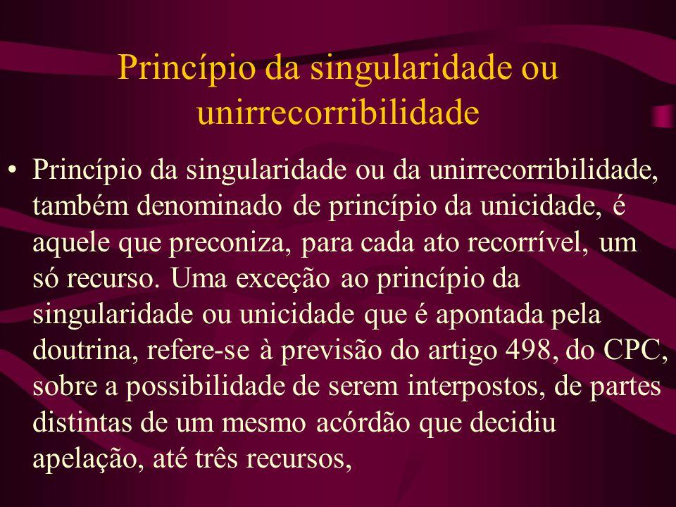 Princípio da singularidade ou unirrecorribilidade •Princípio da singularidade ou da unirrecorribilidade, também denominado de princípio da unicidade, é aquele que preconiza, para cada ato recorrível, um só recurso.