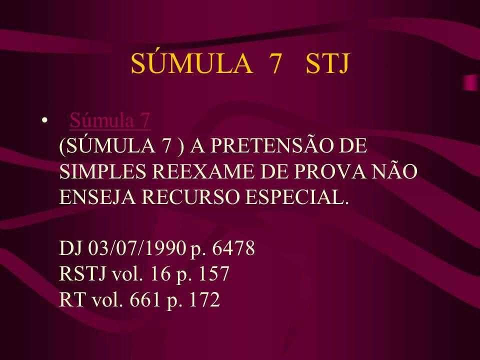 SÚMULA 7 STJ • Súmula 7 (SÚMULA 7 ) A PRETENSÃO DE SIMPLES REEXAME DE PROVA NÃO ENSEJA RECURSO ESPECIAL.