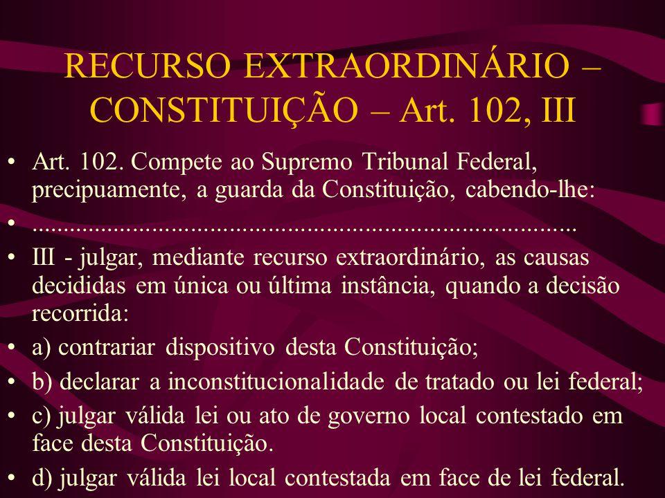 RECURSO EXTRAORDINÁRIO – CONSTITUIÇÃO – Art.102, III •Art.