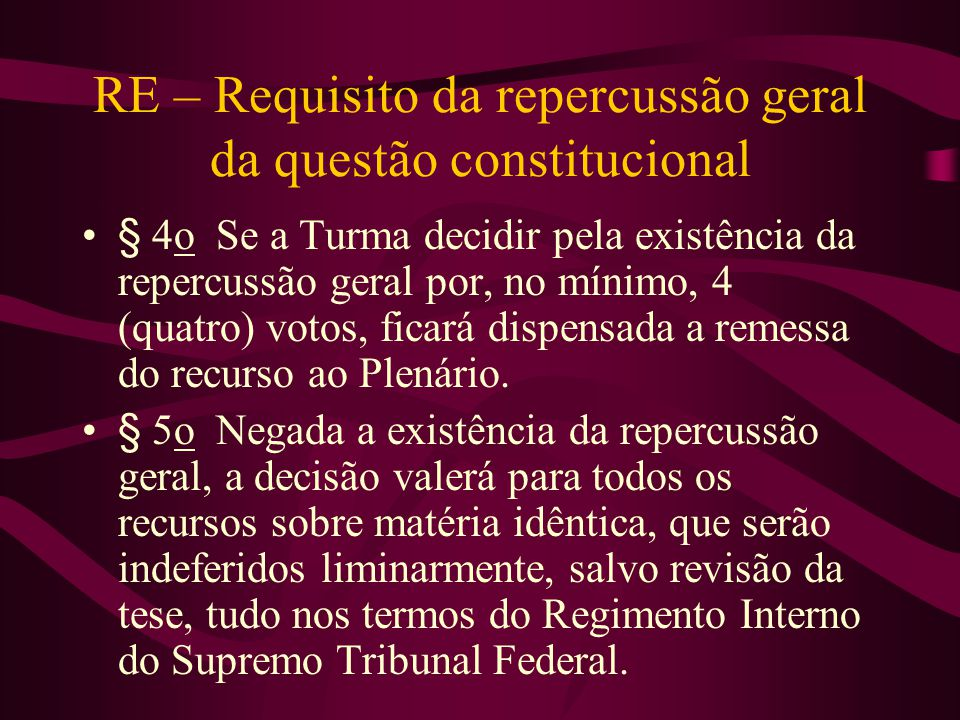 RE – Requisito da repercussão geral da questão constitucional •§ 4o Se a Turma decidir pela existência da repercussão geral por, no mínimo, 4 (quatro) votos, ficará dispensada a remessa do recurso ao Plenário.