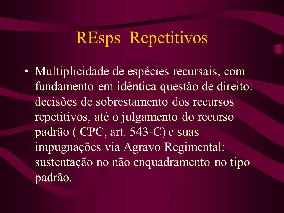 REsps Repetitivos •Multiplicidade de espécies recursais, com fundamento em idêntica questão de direito: decisões de sobrestamento dos recursos repetitivos, até o julgamento do recurso padrão ( CPC, art.