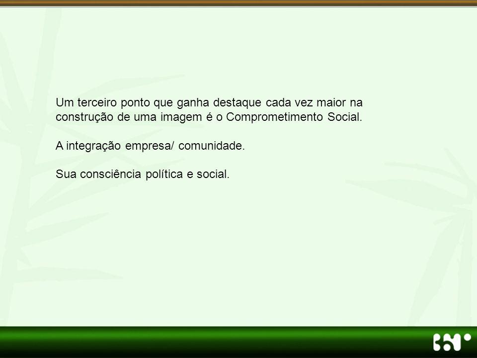 Um terceiro ponto que ganha destaque cada vez maior na construção de uma imagem é o Comprometimento Social. A integração empresa/ comunidade. Sua cons