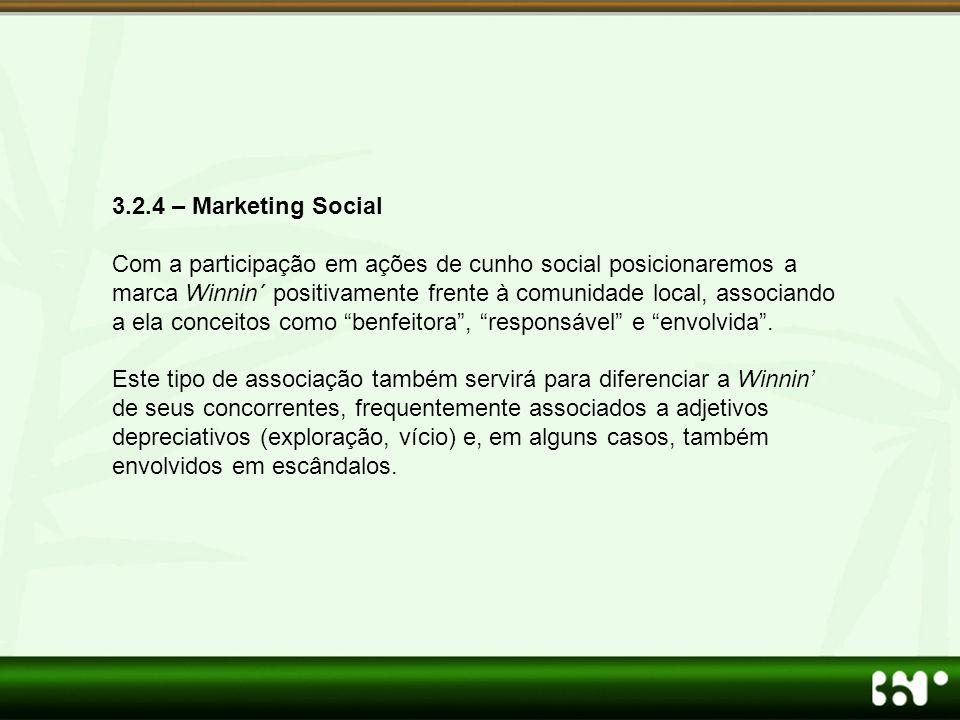 3.2.4 – Marketing Social Com a participação em ações de cunho social posicionaremos a marca Winnin´ positivamente frente à comunidade local, associando a ela conceitos como benfeitora , responsável e envolvida .