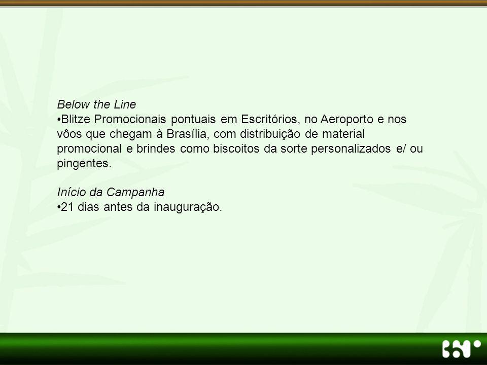 Below the Line •Blitze Promocionais pontuais em Escritórios, no Aeroporto e nos vôos que chegam à Brasília, com distribuição de material promocional e brindes como biscoitos da sorte personalizados e/ ou pingentes.