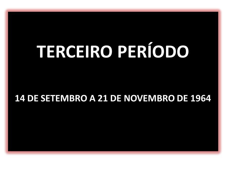 TERCEIRO PERÍODO 14 DE SETEMBRO A 21 DE NOVEMBRO DE 1964 TERCEIRO PERÍODO 14 DE SETEMBRO A 21 DE NOVEMBRO DE 1964