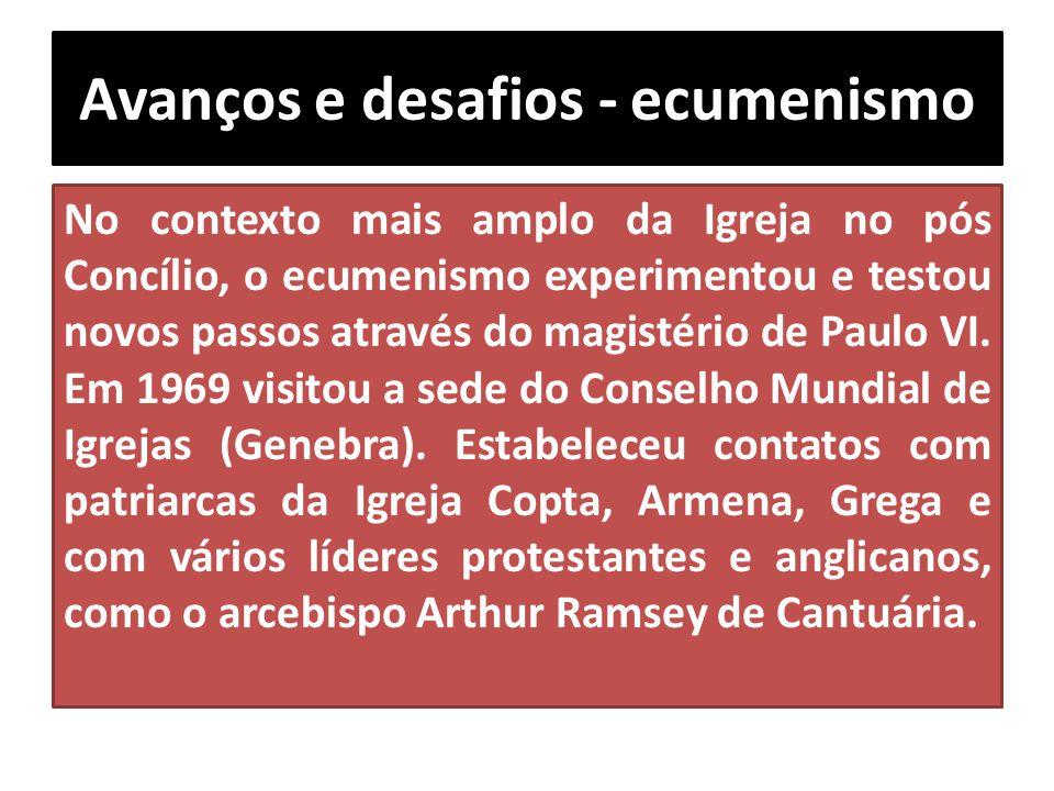 Avanços e desafios - ecumenismo No contexto mais amplo da Igreja no pós Concílio, o ecumenismo experimentou e testou novos passos através do magistéri