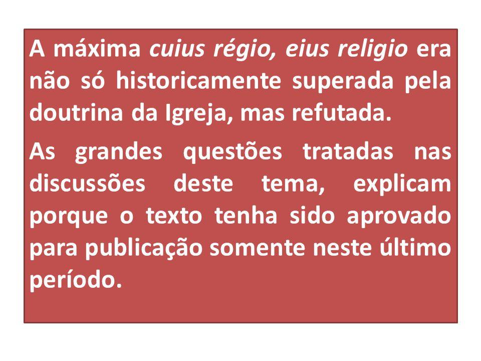 A máxima cuius régio, eius religio era não só historicamente superada pela doutrina da Igreja, mas refutada. As grandes questões tratadas nas discussõ