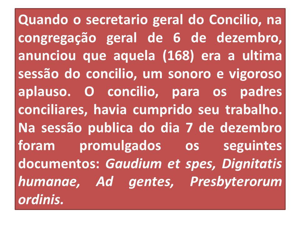 Quando o secretario geral do Concilio, na congregação geral de 6 de dezembro, anunciou que aquela (168) era a ultima sessão do concilio, um sonoro e v