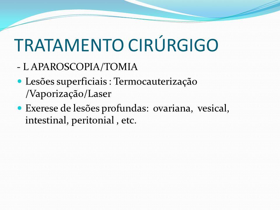 TRATAMENTO CIRÚRGIGO - L APAROSCOPIA/TOMIA  Lesões superficiais : Termocauterização /Vaporização/Laser  Exerese de lesões profundas: ovariana, vesic