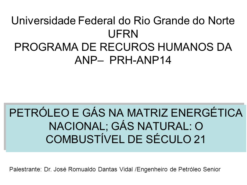 Universidade Federal do Rio Grande do Norte UFRN PROGRAMA DE RECUROS HUMANOS DA ANP– PRH-ANP14 PETRÓLEO E GÁS NA MATRIZ ENERGÉTICA NACIONAL; GÁS NATURAL: O COMBUSTÍVEL DE SÉCULO 21 Palestrante: Dr.