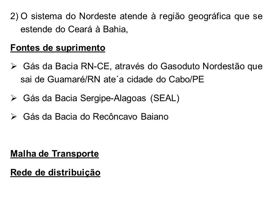 2)O sistema do Nordeste atende à região geográfica que se estende do Ceará à Bahia, Fontes de suprimento  Gás da Bacia RN-CE, através do Gasoduto Nordestão que sai de Guamaré/RN ate´a cidade do Cabo/PE  Gás da Bacia Sergipe-Alagoas (SEAL)  Gás da Bacia do Recôncavo Baiano Malha de Transporte Rede de distribuição