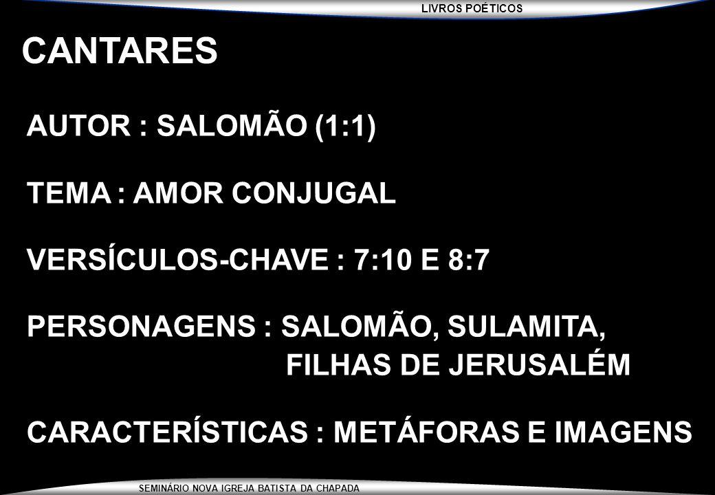 LIVROS POÉTICOS SEMINÁRIO NOVA IGREJA BATISTA DA CHAPADA CANTARES AUTOR : SALOMÃO (1:1) TEMA : AMOR CONJUGAL VERSÍCULOS-CHAVE : 7:10 E 8:7 PERSONAGENS