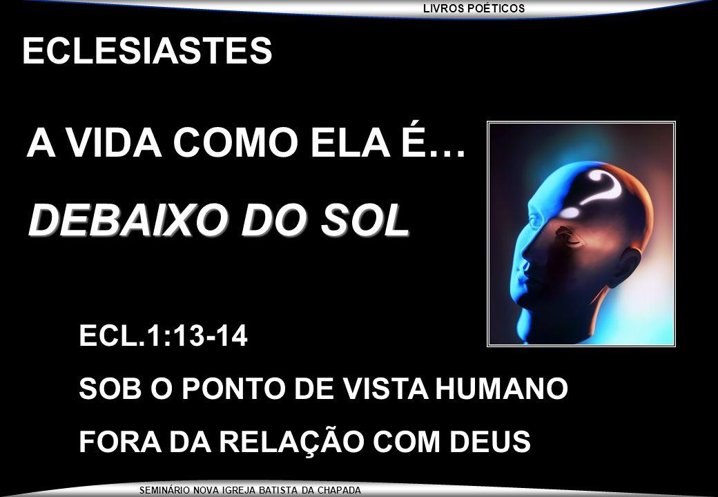 LIVROS POÉTICOS SEMINÁRIO NOVA IGREJA BATISTA DA CHAPADA ECLESIASTES A VIDA COMO ELA É… DEBAIXO DO SOL ECL.1:13-14 SOB O PONTO DE VISTA HUMANO FORA DA
