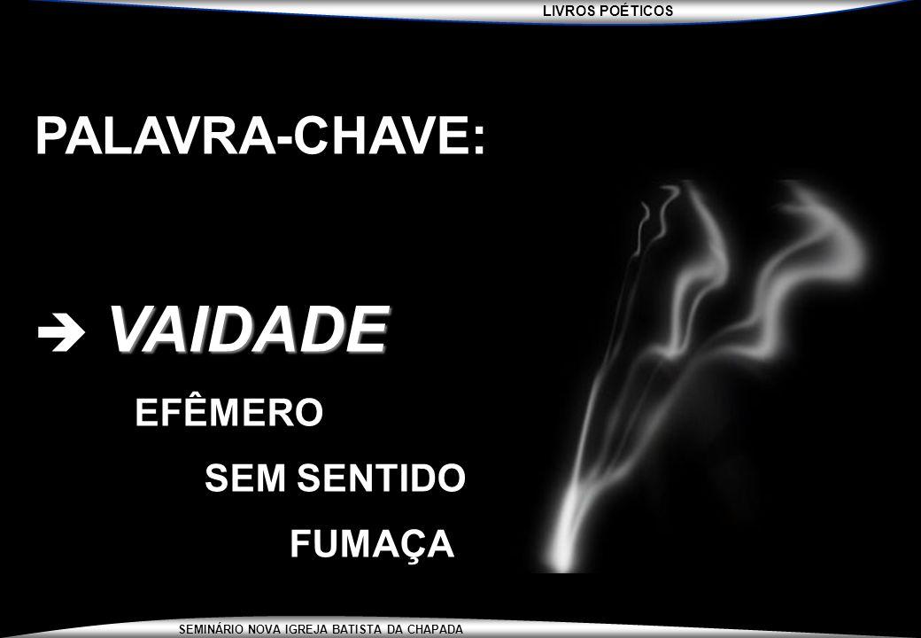 LIVROS POÉTICOS SEMINÁRIO NOVA IGREJA BATISTA DA CHAPADA PALAVRA-CHAVE: VAIDADE  VAIDADE EFÊMERO SEM SENTIDO FUMAÇA