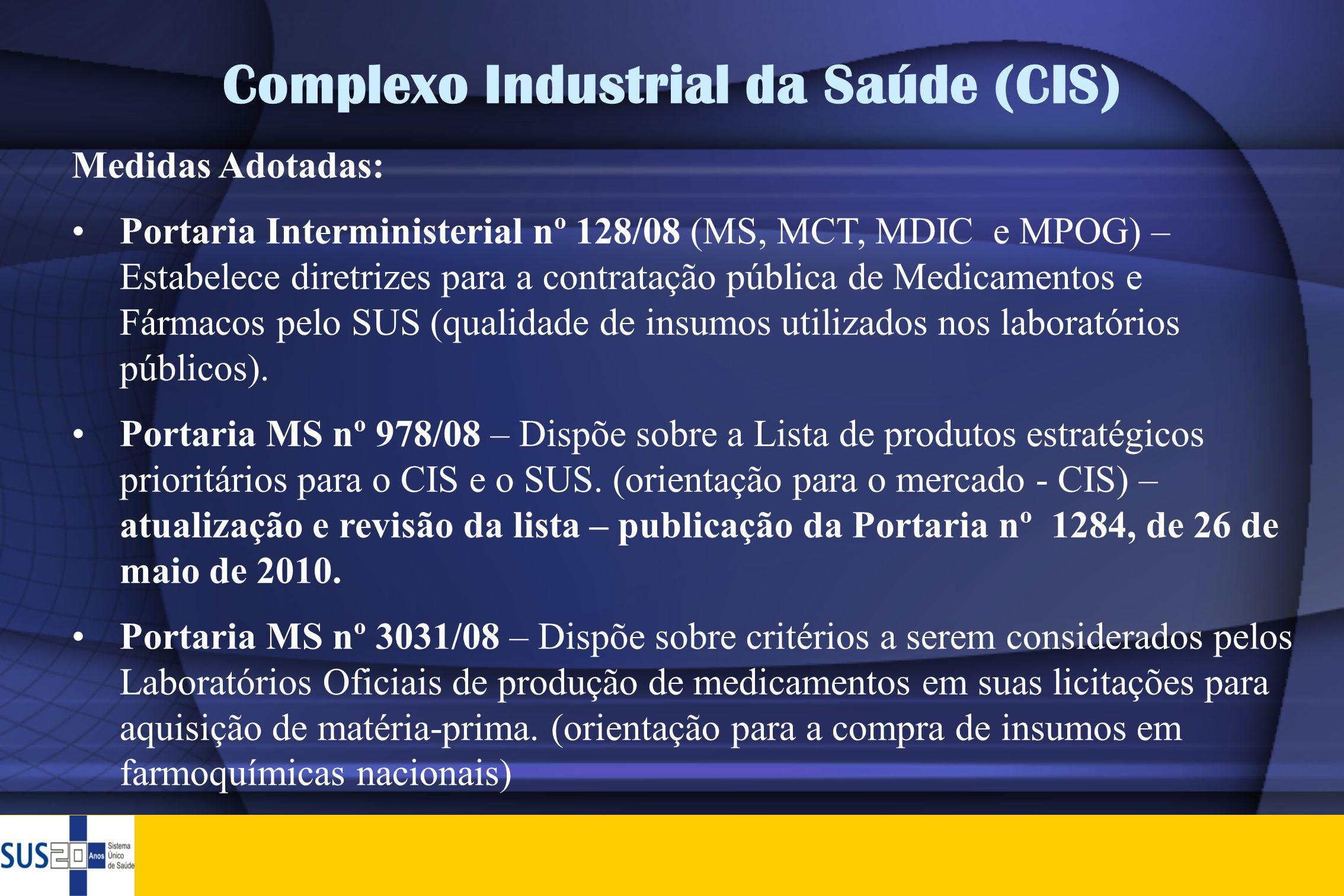 Complexo Industrial da Saúde (CIS) Medidas Adotadas: •Portaria Interministerial nº 128/08 (MS, MCT, MDIC e MPOG) – Estabelece diretrizes para a contra