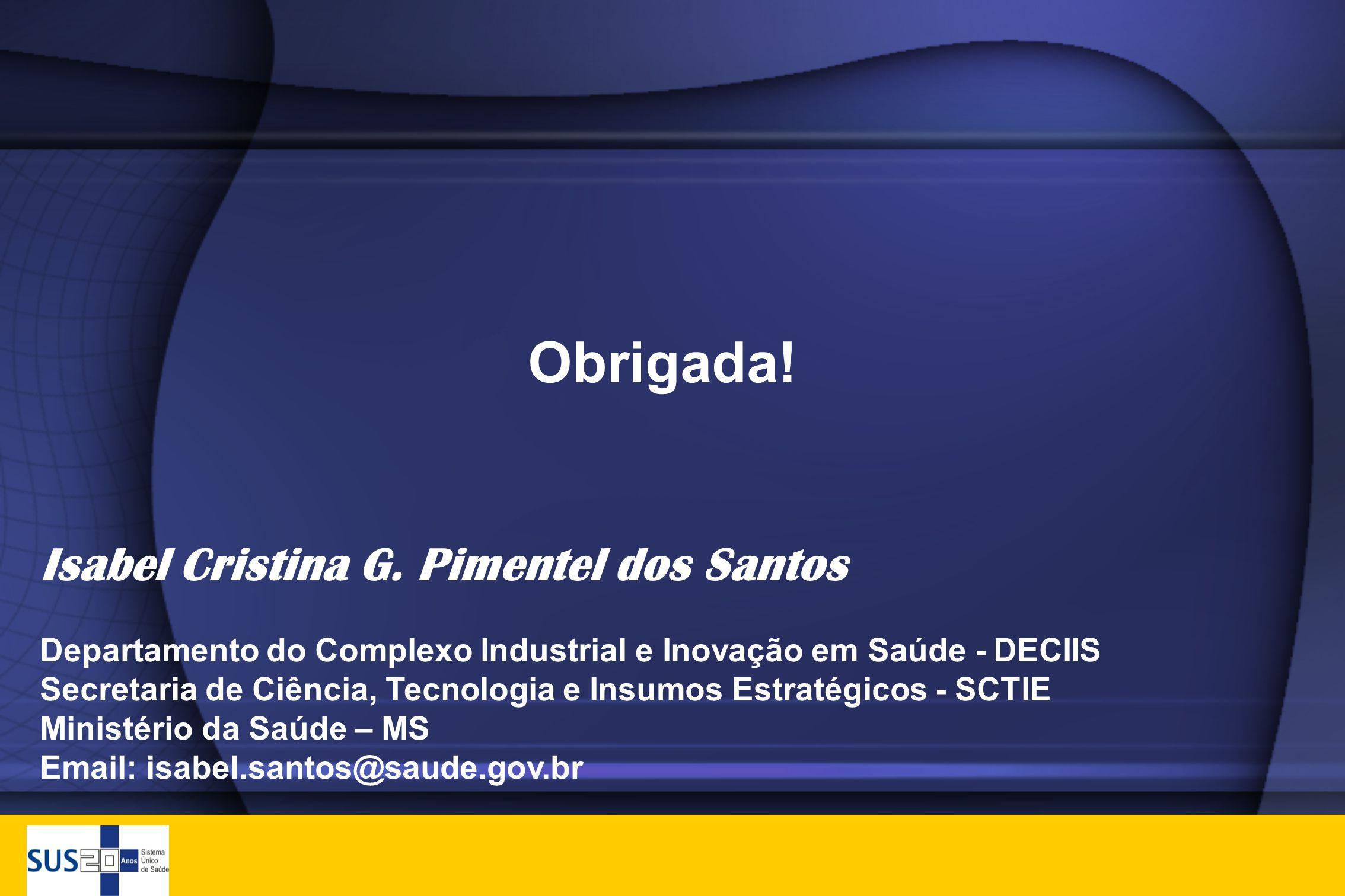 Obrigada! Isabel Cristina G. Pimentel dos Santos Departamento do Complexo Industrial e Inovação em Saúde - DECIIS Secretaria de Ciência, Tecnologia e